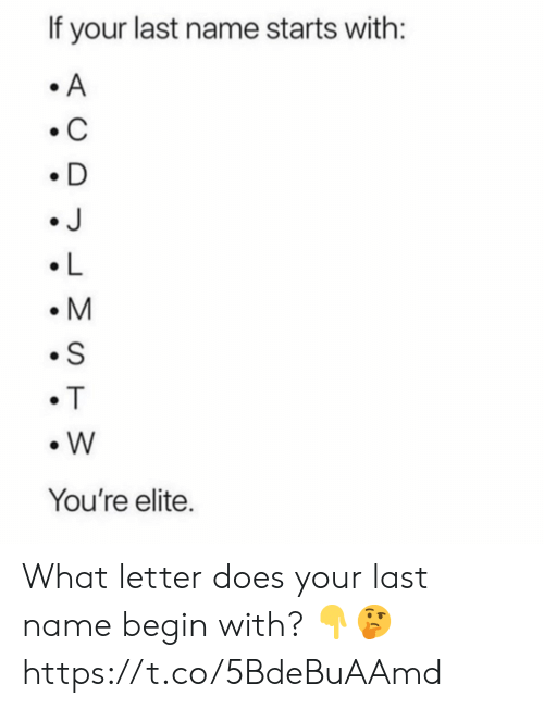 Elite: If your last name starts with:  A  C  D  J  L  M  S  T  W  You're elite. What letter does your last name begin with? ?? https://t.co/5BdeBuAAmd