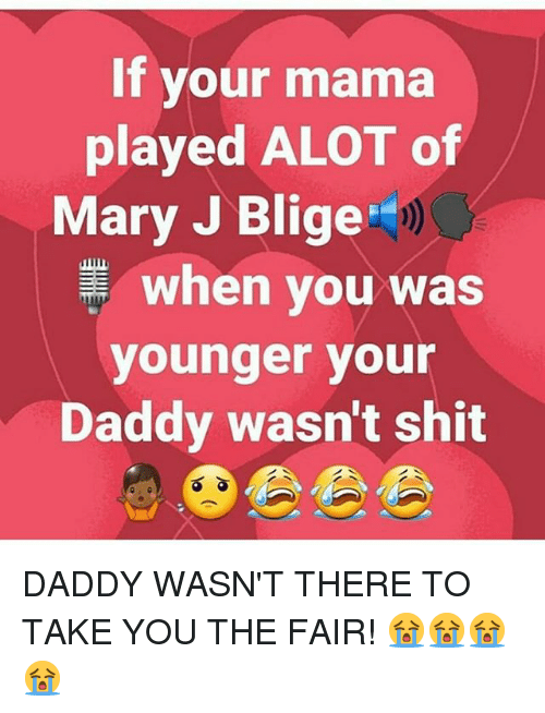 Memes, Shit, and 🤖: If your mama  played ALOT of  Mary J Blige  when you was  younger you  Daddy wasn't shit DADDY WASN'T THERE TO TAKE YOU THE FAIR! 😭😭😭😭
