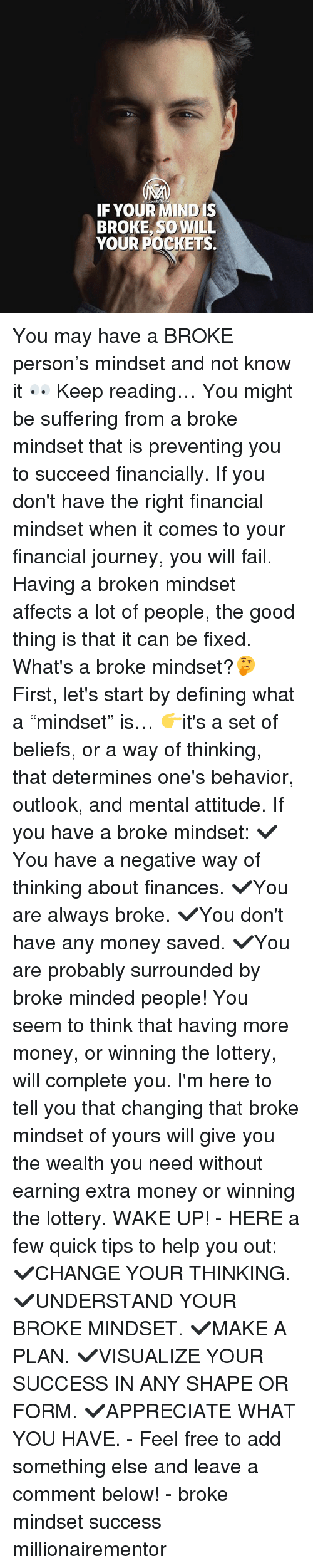 "Fail, Journey, and Lottery: IF YOUR MIND IS  BROKE, SO WILL  YOUR POCKETS. You may have a BROKE person's mindset and not know it 👀 Keep reading… You might be suffering from a broke mindset that is preventing you to succeed financially. If you don't have the right financial mindset when it comes to your financial journey, you will fail. Having a broken mindset affects a lot of people, the good thing is that it can be fixed. What's a broke mindset?🤔 First, let's start by defining what a ""mindset"" is… 👉it's a set of beliefs, or a way of thinking, that determines one's behavior, outlook, and mental attitude. If you have a broke mindset: ✔️You have a negative way of thinking about finances. ✔️You are always broke. ✔️You don't have any money saved. ✔️You are probably surrounded by broke minded people! You seem to think that having more money, or winning the lottery, will complete you. I'm here to tell you that changing that broke mindset of yours will give you the wealth you need without earning extra money or winning the lottery. WAKE UP! - HERE a few quick tips to help you out: ✔️CHANGE YOUR THINKING. ✔️UNDERSTAND YOUR BROKE MINDSET. ✔️MAKE A PLAN. ✔️VISUALIZE YOUR SUCCESS IN ANY SHAPE OR FORM. ✔️APPRECIATE WHAT YOU HAVE. - Feel free to add something else and leave a comment below! - broke mindset success millionairementor"
