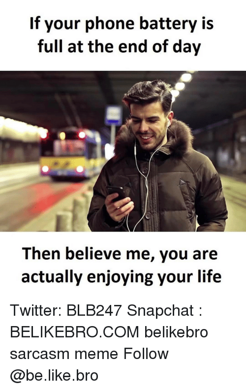 the-end-of-days: If your phone battery is  full at the end of day  Then believe me, you are  actually enjoying your life Twitter: BLB247 Snapchat : BELIKEBRO.COM belikebro sarcasm meme Follow @be.like.bro