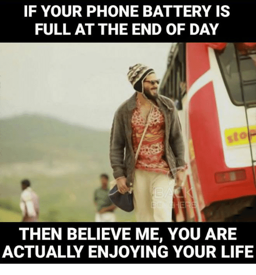 the-end-of-days: IF YOUR PHONE BATTERY IS  FULL AT THE END OF DAY  THEN BELIEVE ME, YOU ARE  ACTUALLY ENJOYING YOUR LIFE