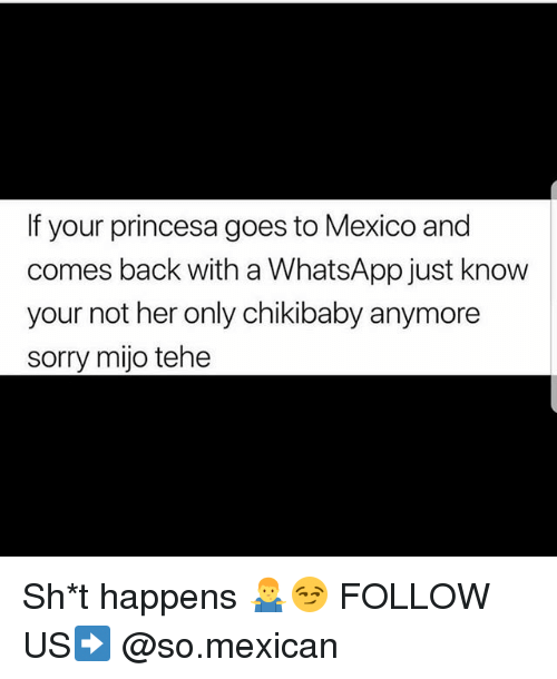 princesa: If your princesa goes to Mexico and  comes back with a WhatsApp just know  your not her only chikibaby anymore  sorry mijo tehe Sh*t happens 🤷♂️😏 FOLLOW US➡️ @so.mexican