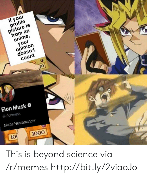 Anime, Meme, and Memes: If your  profile  picture is  from an  anime,  your  opinion  doesn't  count  Elon Musk  @elonmusk  Meme Necromancer  10  1000 This is beyond science via /r/memes http://bit.ly/2viaoJo