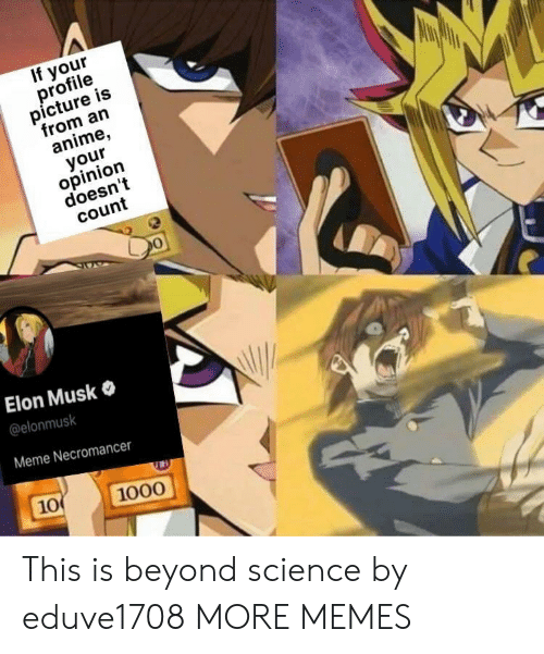 Anime, Dank, and Meme: If your  profile  picture is  from an  anime,  your  opinion  doesn't  count  Elon Musk  @elonmusk  Meme Necromancer  10  1000 This is beyond science by eduve1708 MORE MEMES