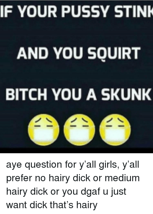 dgaf: IF YOUR PUSSY STINK  AND YOU SQUIRT  BITCH YOU A SKUNK aye question for y'all girls, y'all prefer no hairy dick or medium hairy dick or you dgaf u just want dick that's hairy