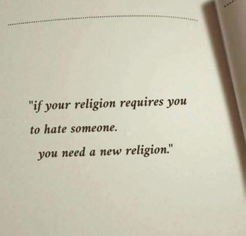 New Religion: if your religion requires you  to hate someone.  you need a new religion.""