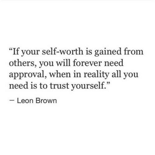 "Approval: If your self-worth is gained from  others, you will forever need  approval, when in reality all you  need is to trust yourself.""  Leon Brown"