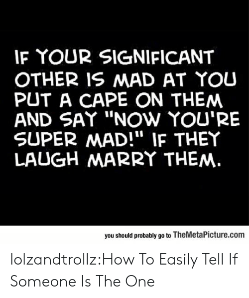 "significant: IF YOUR SIGNIFICANT  OTHER IS MAD AT YOU  PUT A CAPE ON THEM  AND SAY ""NOw YOU'RE  SUPER MAD!"" IF THEY  LAUGH MARRY THEM.  you should probably go to TheMetaPicture.com lolzandtrollz:How To Easily Tell If Someone Is The One"