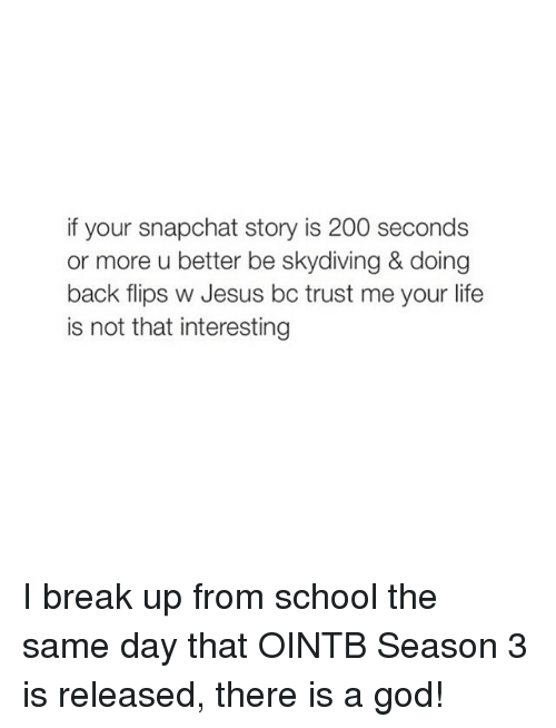 There Is A God: if your snapchat story is 200 seconds  or more u better be skydiving & doing  back flips w Jesus bc trust me your life  is not that interesting I break up from school the same day that OINTB Season 3 is released, there is a god!