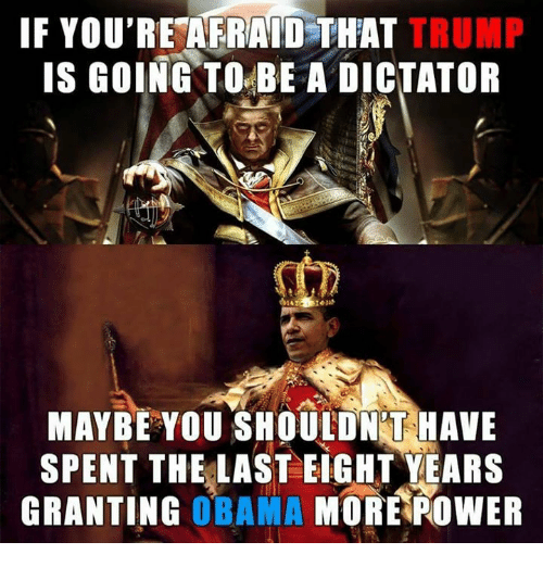 Dictater: IF YOU'RE AFRAID THAT TRUMP  IS GOING TO BE A DICTATOR  MAYBE YOU SHOULDNT HAVE  SPENT THE LAST EIGHT YEARS  GRANTING  OBAMA  MORE POWER