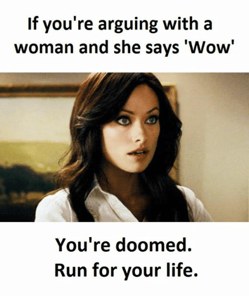 "run for your life: If you're arguing with a  woman and she says ""Wow  You're doomed.  Run for your life."
