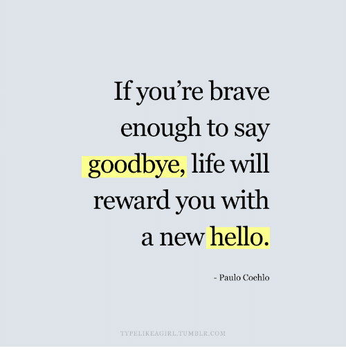 Hello, Life, and Tumblr: If you're brave  enough to say  goodbye, life will  reward you with  a new hello.  Paulo Coehlo  TYPELIKEAGIRL. TUMBLR.COM