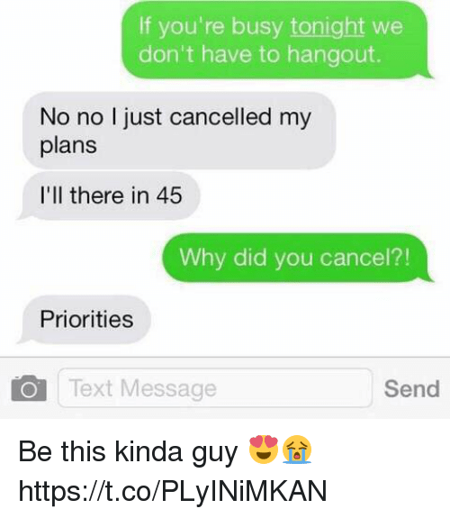 Sended: If you're busy tonight we  don't have to hangout.  No no I just cancelled my  plans  I'll there in 45  Why did you cancel?!  Priorities  Text Message  Send Be this kinda guy 😍😭 https://t.co/PLyINiMKAN