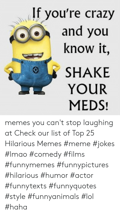Crazy, Lmao, and Lol: If you're crazy  and you  know it  SHAKE  YOUR  MEDS! memes you can't stop laughing at  Check our list of Top 25 Hilarious Memes #meme #jokes #lmao #comedy #films #funnymemes #funnypictures #hilarious #humor #actor #funnytexts #funnyquotes #style #funnyanimals #lol #haha