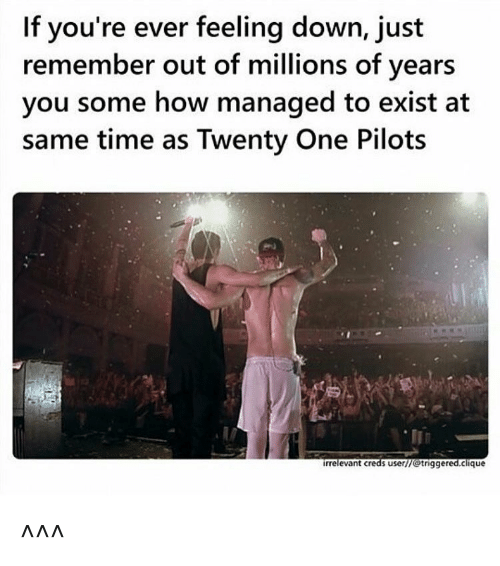Twenty One Pilot: If you're ever feeling down, just  remember out of millions of years  you some how managed to exist at  same time as Twenty One Pilots  irrelevant c  s user/7 triggered.clique ^^^