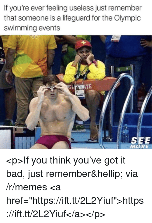 "Bad, Memes, and Swimming: If you're ever feeling useless just remember  that someone is a lifeguard for the Olympic  swimming events  TE  SEE  MORE <p>If you think you've got it bad, just remember… via /r/memes <a href=""https://ift.tt/2L2Yiuf"">https://ift.tt/2L2Yiuf</a></p>"