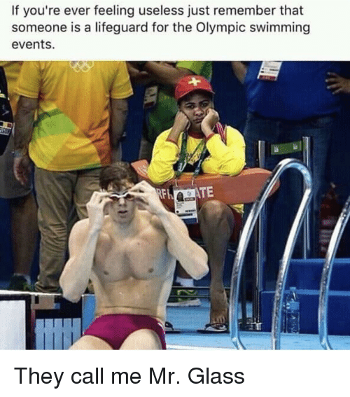 olympic: If you're ever feeling useless just remember that  someone is a lifeguard for the Olympic swimming  events. They call me Mr. Glass