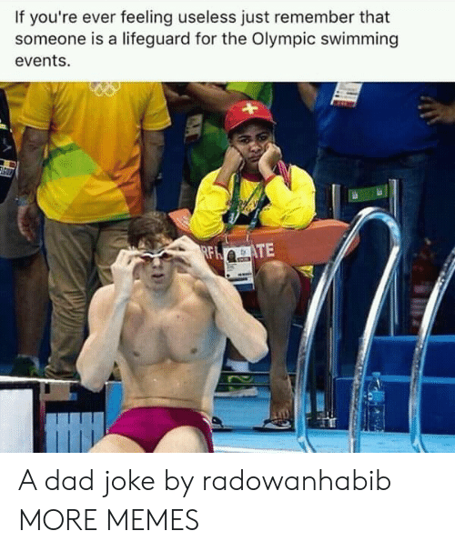 Lifeguarding: If you're ever feeling useless just remember that  someone is a lifeguard for the Olympic swimming  events. A dad joke by radowanhabib MORE MEMES