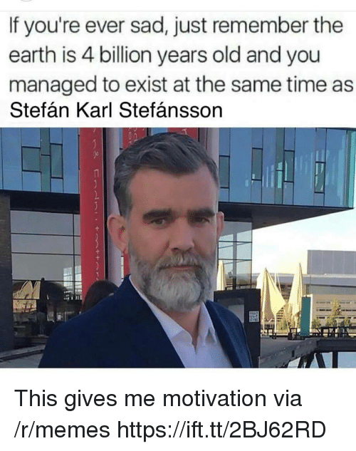 Memes, Earth, and Time: If you're ever sad, just remember the  earth is 4 billion years old and you  managed to exist at the same time as  Stefán Karl Stefánsson This gives me motivation via /r/memes https://ift.tt/2BJ62RD
