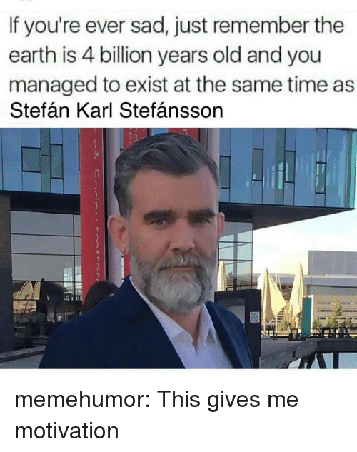 Tumblr, Blog, and Earth: If you're ever sad, just remember the  earth is 4 billion years old and you  managed to exist at the same time as  Stefán Karl Stefánsson memehumor:  This gives me motivation