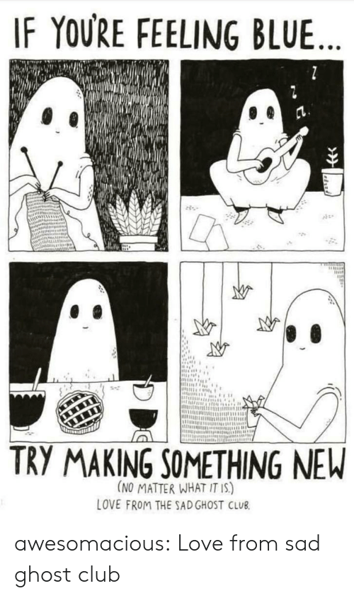 Club, Love, and Tumblr: IF YOURE FEELING BLUE  ntSR  TRY MAKING SOMETHING NEW  (NO MATTER WHAT IT IS)  LOVE FROM THE SADGHOST CLUB awesomacious:  Love from sad ghost club