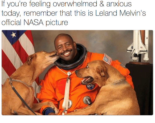 Nasa, Today, and Melvins: If you're feeling overwhelmed & anxious  today, remember that this is Leland Melvin's  official NASA picture