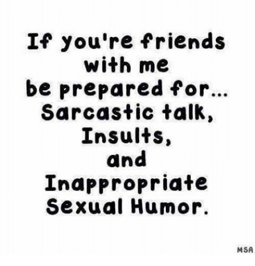 Sexual Humor: If you're friends  with me  be prepared for...  Sarcastic talk,  Insults  and  Inappropriate  Sexual Humor.  MSA