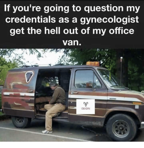 Gynecologist, Office, and Hell: If you're going to question my  credentials as a gynecologist  get the hell out of my office  van  OB/GYN