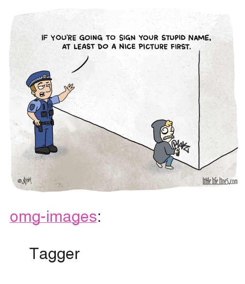 """Nice Picture: IF YOU'RE GOING TO SIGN YOUR STUPID NAME,  AT LEAST DO A NICE PICTURE FIRST.  osst  tle lie lines.com <p><a href=""""https://omg-images.tumblr.com/post/162858416052/tagger"""" class=""""tumblr_blog"""">omg-images</a>:</p>  <blockquote><p>Tagger</p></blockquote>"""
