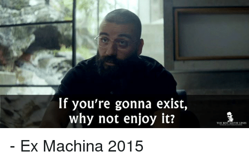 Ex Machina: If you're gonna exist,  why not enjoy it?  THE BEST MOVIE LINES - Ex Machina 2015