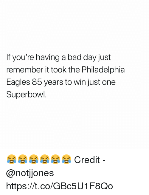 Bad, Bad Day, and Philadelphia Eagles: If you're having a bad day just  remember it took the Philadelphia  Eagles 85 years to win just one  Superbowl 😂😂😂😂😂😂  Credit - @notjjones https://t.co/GBc5U1F8Qo