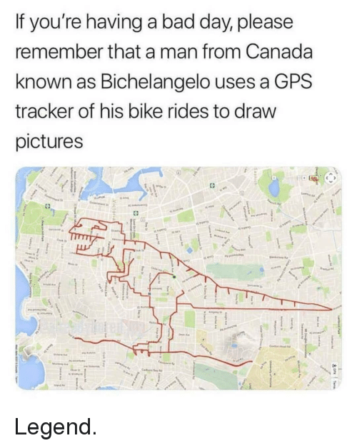Bad, Bad Day, and Memes: If you're having a bad day, please  remember that a man from Canada  known as Bichelangelo uses a GPS  tracker of his bike rides to draw  pictures Legend.