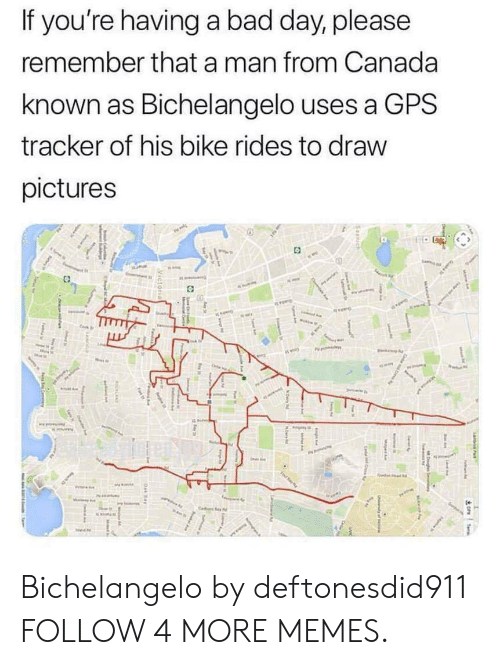 Bad, Bad Day, and Dank: If you're having a bad day, please  remember that a man from Canada  known as Bichelangelo uses a GPS  tracker of his bike rides to draw  pictures  1:  i rk  Teme  MDg dy  T  Magad  Cee  Seanich  ah  LE  ay  C  Victorial  Oak ay  g  Cemeer Bichelangelo by deftonesdid911 FOLLOW 4 MORE MEMES.