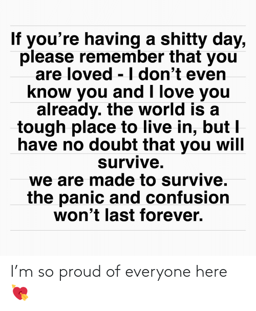 Love, I Love You, and Forever: If you're having a shitty day,  please remember that you  are loved -I don't even  know you and I love you  already. the world is a  tough place to live in, but I  have no doubt that you will  survive.  we are made to survive.  the panic and confusion  won't last forever. I'm so proud of everyone here 💘