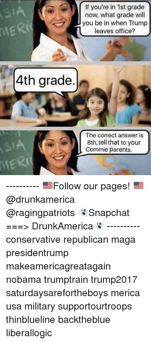 Trumped: If you're in 1st grade  now, what grade wil  you be in when Trump  leaves office?  IA  MERI  4th grade.  The correct answer is  8th, tell that to your  Commie parents.  MERI ---------- 🇺🇸Follow our pages! 🇺🇸 @drunkamerica @ragingpatriots 👻Snapchat ===> DrunkAmerica👻 ---------- conservative republican maga presidentrump makeamericagreatagain nobama trumptrain trump2017 saturdaysarefortheboys merica usa military supportourtroops thinblueline backtheblue liberallogic