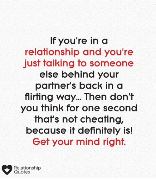 Not Cheating: If you're in a  relationship and you're  just talking to someone  else behind your  partner's back in a  flirting way... Then don't  you think for one second  that's not cheating,  because it definitely is!  Get your mind right.  Relationship  Quotes
