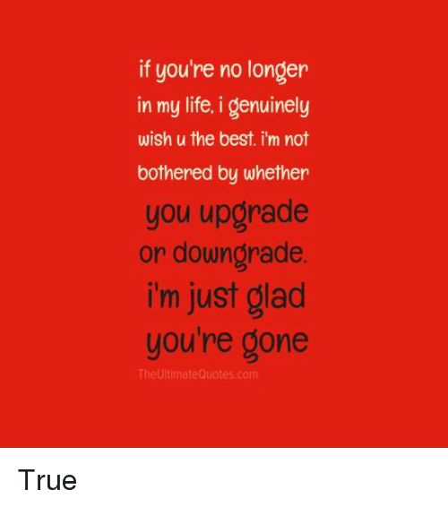 Life, Memes, and True: if you're no longer  in my life, i genuinely  wish u the best i'm not  bothered by whether  you upgrade  or downgrade  i'm just glad  you're gone  The Ultimate Quotes.com True