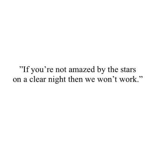Work, Stars, and Clear: If you're not amazed by the stars  on a clear night then we won't work.""