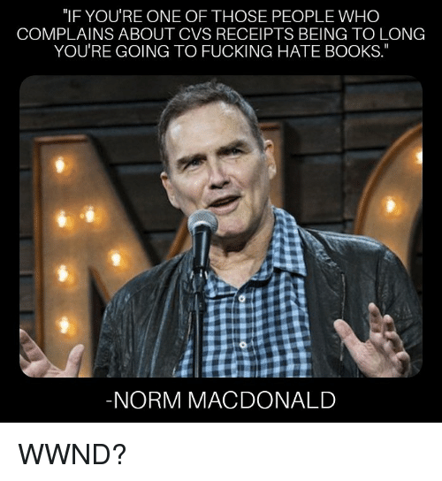 """Receipts: """"IF YOU'RE ONE OF THOSE PEOPLE WHC  COMPLAINS ABOUT CVS RECEIPTS BEING TO LONG  YOU'RE GOING TO FUCKING HATE BOOKS.  NORM MACDONALD WWND?"""