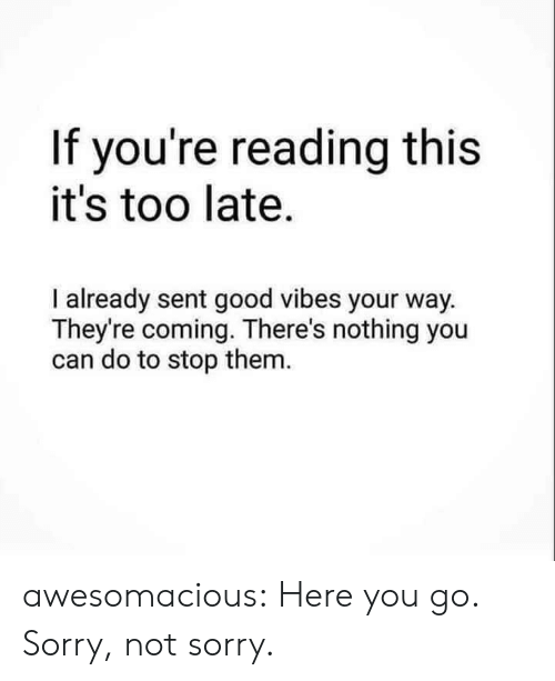 Sorry, Tumblr, and Blog: If you're reading this  it's too late.  I already sent good vibes your way.  They're coming. There's nothing you  can do to stop them. awesomacious:  Here you go. Sorry, not sorry.