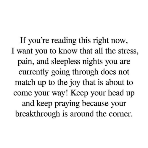 Head, Match, and If Youre Reading This: If you're reading this right now,  I want you to know that all the stress,  pain, and sleepless nights you are  currently going through does not  match up to the joy that is about to  come your way! Keep your head up  and keep praying because your  breakthrough is around the corner.