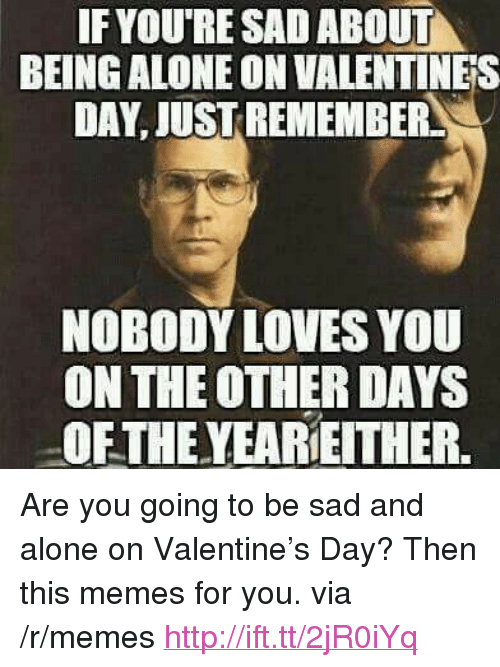 "Alone On Valentines Day: IF YOURE SAD ABOUT  BEING ALONE ON VALENTINES  DAY, JUST REMEMBER  NOBODY LOVES YOU  ON THE OTHER DAYS  OFTHE YEAREITHER. <p>Are you going to be sad and alone on Valentine&rsquo;s Day? Then this memes for you. via /r/memes <a href=""http://ift.tt/2jR0iYq"">http://ift.tt/2jR0iYq</a></p>"