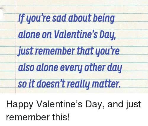 Being Alone, Valentine's Day, and Happy: If you're sad about being  alone on Valentine's Day,  just remember that you're  also alone every other day  so it doesn't really matter.