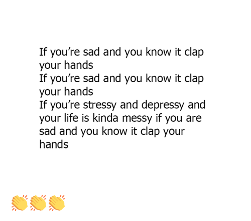 Clapped: If you're sad and you know it clap  your hands  If you're sad and you know it clap  your hands  If you're stressy and depressy and  your life is kinda messy if you are  sad and you know it clap your  hands 👏👏👏