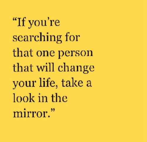 """Look In The Mirror: """"If you're  searching for  that one person  that will change  your life, take a  look in the  mirror."""""""