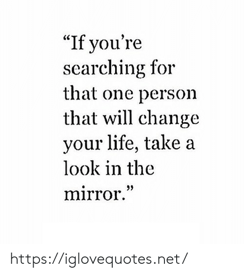 "That One Person: ""If you're  searching for  that one person  that will change  your life, take a  look in the  mirror."" https://iglovequotes.net/"
