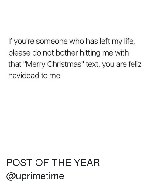 """Dank Memes, Texts, and Feliz: If you're someone who has left my life  please do not bother hitting me with  that """"Merry Christmas"""" text, you are feliz  navidead to me POST OF THE YEAR @uprimetime"""
