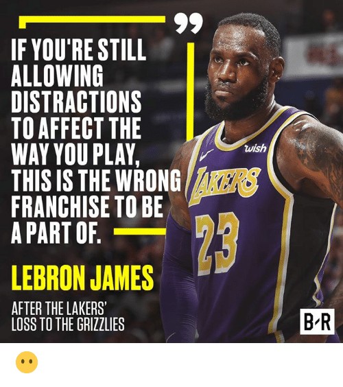 Memphis Grizzlies, Los Angeles Lakers, and LeBron James: IF YOU'RE STILL  ALLOWING  DISTRACTIONS  TO AFFECTTHE  WAY YOU PLAY,  THIS IS THE WRONG  FRANCHISE TO BE  A PART OF  wish  8  KERS  LEBRON JAMES  AFTER THE LAKERS'  1  2  B-R  LOSS TO THE GRIZZLIES 😶