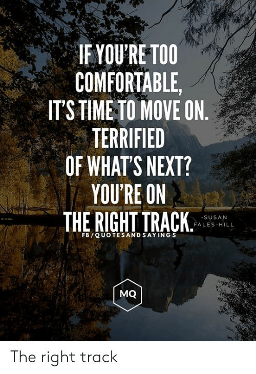 Right Track: IF YOU'RE TOO  COMFORTABLE,  ITS TIME TO MOVE ON  TERRIFIED  OF WHAT'S NEXT?  YOU'RE ON  THE RIGHT TRACK  -SUSAN  FALES HILL  FB QUOTES ANDSAY ING S  MQ The right track