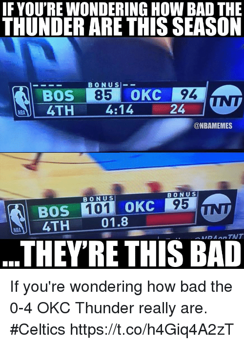 Bad, Memes, and Celtics: IF YOU'RE WONDERING HOW BAD THE  THUNDER ARE THIS SEASON  BONUS  BOS 85 OKC 94  4TH 4:14  24  @NBAMEMES  BONU S  BONUS  BOS 101 0KC 95  ОКС  4TH  01.8  THEYRE THIS BAD If you're wondering how bad the 0-4 OKC Thunder really are. #Celtics https://t.co/h4Giq4A2zT